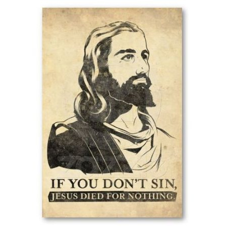 If you don't sin, Jesus died for nothing... ;-)
