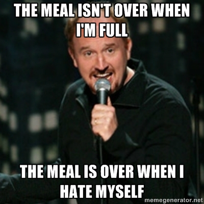 The meal isn't over when I'm full - it's over when I hate myself