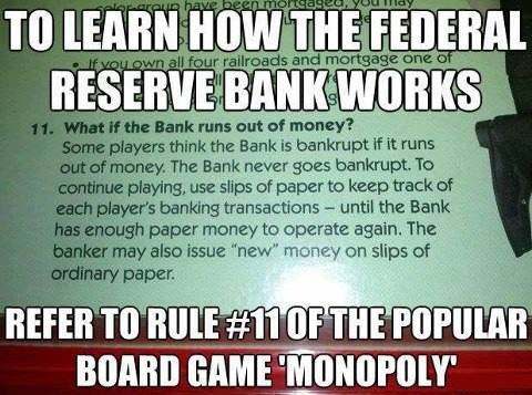 To learn how the Federal Reserve Bank works - refer to rule #11 of Monopoly