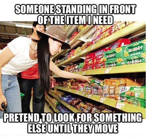 When you're in the supermarket and someone is standing in front of the item you need